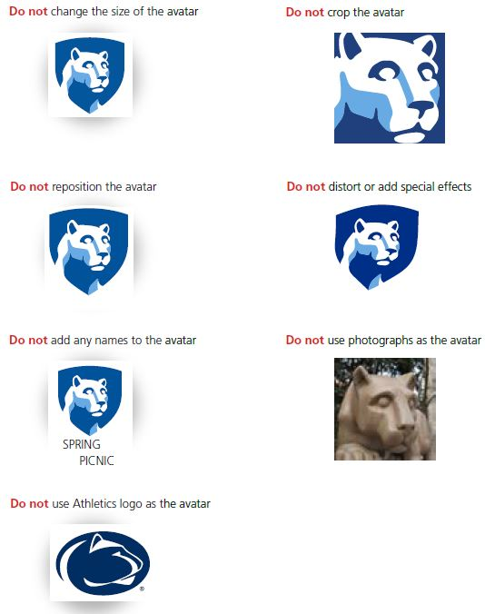 First row left, Nittany Lion mascot image in blue shield centered over a square white background, with text that reads Do not change the size of the avatar. First row right, Close-up of Nittany Lion mascot image inside blue square, with text that reads Do not crop the avatar. Second row left, Nittany Lion mascot image in blue shield in the upper-right corner of a square white background, with text that reads Do not reposition the avatar. Second row right, Nittany Lion mascot image in blue shield distorted over a square white background, with text that reads Do not distort or add special effects. Third row left, Nittany Lion mascot image in blue shield on a square white background. The words SPRING PICNIC are below the image, crossed out in red to show that names should not be added to the image, with text that reads Do not add any names to the avatar. Third row right, A color photograph of the Nittany Lion shrine carved in stone, with text that reads Do not use photographs as an avatar. Fourth row left, Nittany Lion mascot image in blude oval, with text that reads Do not use Athletics logo as the avatar.