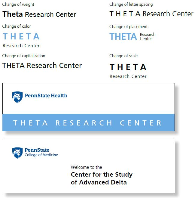 "First row text that says Change of weight with Theta Research Center logo in black. Theta is in bold. Text that says Change of letter spacing Theta Research Center logo in black. Theta is all capitals. Second row text that says Change of color with Theta Research Center logo in blue. Theta is in all capitals and the words Research Center are below it. Text that says Change of placement with Theta Research Center logo in blue. Theta is in all capitals, and the words Research Center are to the right. Third row text that says Change of capitalization with Theta Research Center logo in black. Theta is in all capitals. Text that says Change of scale with Theta Research Center logo in black. Theta is in all capitals and the words Research Center are to the right. Fourth row left Penn State Health logo with white Nittany Lion mascot image in blue shield over a white long rectangle. Across the bottom of the rectangle is text ""Theta Research Center"" in white on a light blue background. Penn State College of Medicine logo with white Nittany Lion mascot image in blue shield over a white long rectangle. In the rectangle is the text ""Welcome to the Center for the Study of Advanced Delta."""