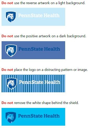 Do not use the reverse artwork on a light background, right first: Penn State Health logo in white with white Nittany Lion mascot image in blue shield to left over a light blue rectangle. Do not use the positive artwork on a dark background, right second: Penn State Health logo in dark blue with white Nittany Lion mascot image in blue shield to left over a blue rectangle. Do not place the logo on a distracting pattern or image, right third: Penn State Health logo in white with white Nittany Lion mascot image in blue shield to left over a blue rectangle with darker blue vertical stripes. Do not remove the white shape behind the shield, right fourth: Penn State Health logo in blue with bright blue Nittany Lion mascot image in blue shield to left over a bright blue rectangle.