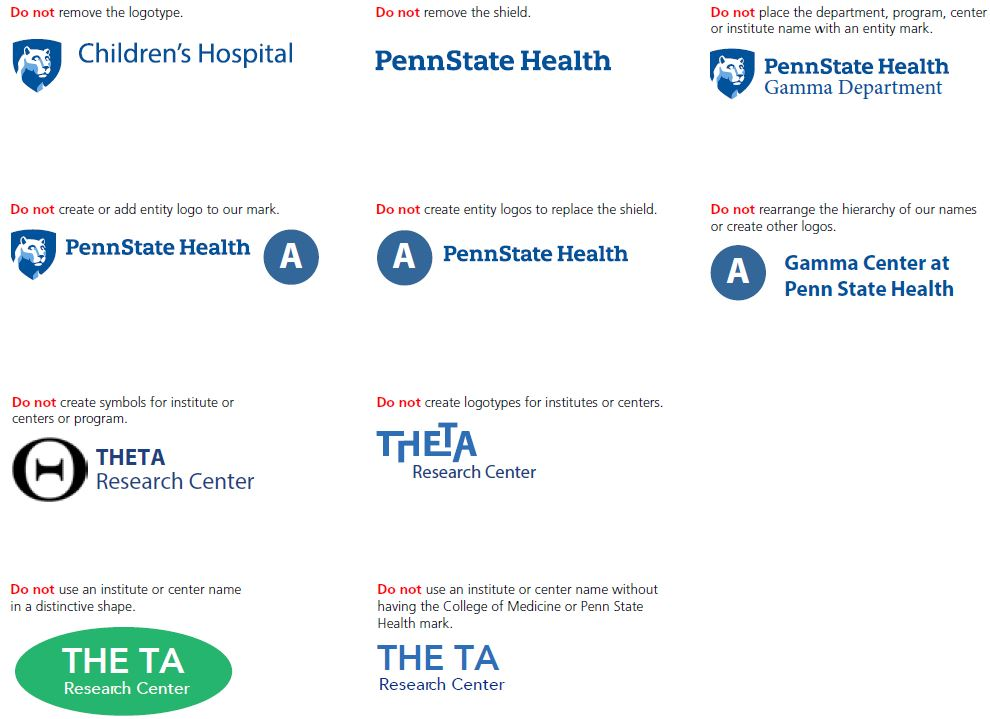 "Do not remove the logotype, top left: Children's Hospital logo with Nittany Lion mascot image in blue shield on left. Do not remove the shield, top middle: Penn State Health logo without Nittany Lion mascot image in shield. Do not place the department, program, center or institute name with an entity mark, top right: Penn State Health Gamma Department logo with white Nittany Lion mascot image in blue shield to the left. Do not create or add entity logo to our mark, second row left: Penn State Health logo with white Nittany Lion mascot image in blue shield with a large white A in a blue circle on the right. Do not create entity logos to replace the shield, second row middle: Penn State Health logo with a large white A in a blue circle on the left. Do not rearrange the hierarchy of our names or create other logos, Page 26, second row right: Gamma Center at Penn State Health logo with a large white A in a circle to the left. Do not create symbols for institute or centers or program, third row left: Theta Research Center logo and black and white with symbol to the left. Do not create logotypes for institutes or centers, third row right: Theta Research Center logo with text ""THETA"" in up-and-down lettering. Do not use an institute or center name in a distinctive shape, fourth row left: Theta Research Center logo centered over a green oval with a space between ""THE"" and ""TA."" Do not use an institute or center name without having the College of Medicine or Penn State Health mark, fourth row right: Theta Research Center logo with a space between ""THE"" and ""TA."""